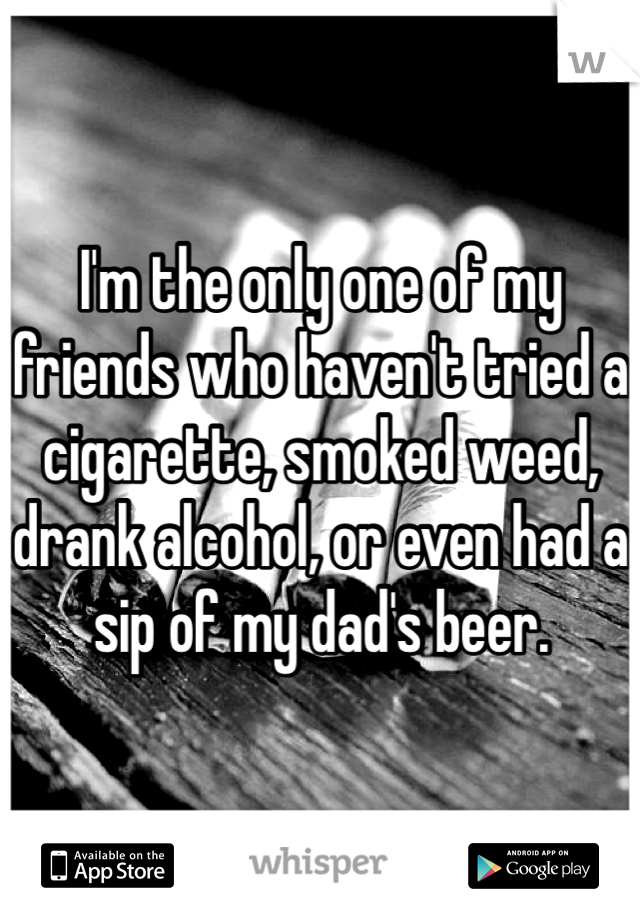 I'm the only one of my friends who haven't tried a cigarette, smoked weed, drank alcohol, or even had a sip of my dad's beer.