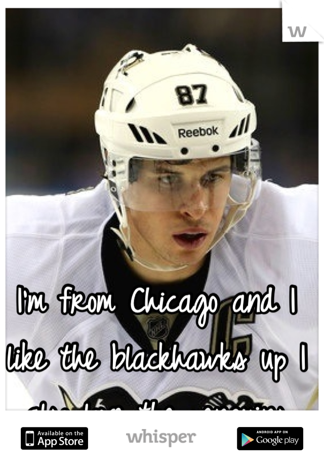 I'm from Chicago and I like the blackhawks up I also love the penguins