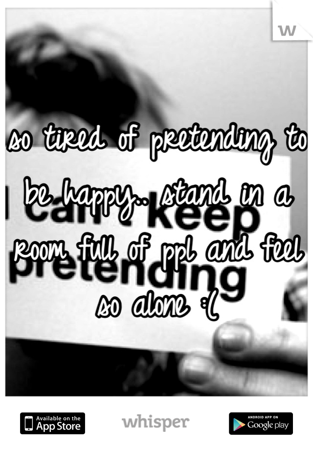 so tired of pretending to be happy.. stand in a room full of ppl and feel so alone :(