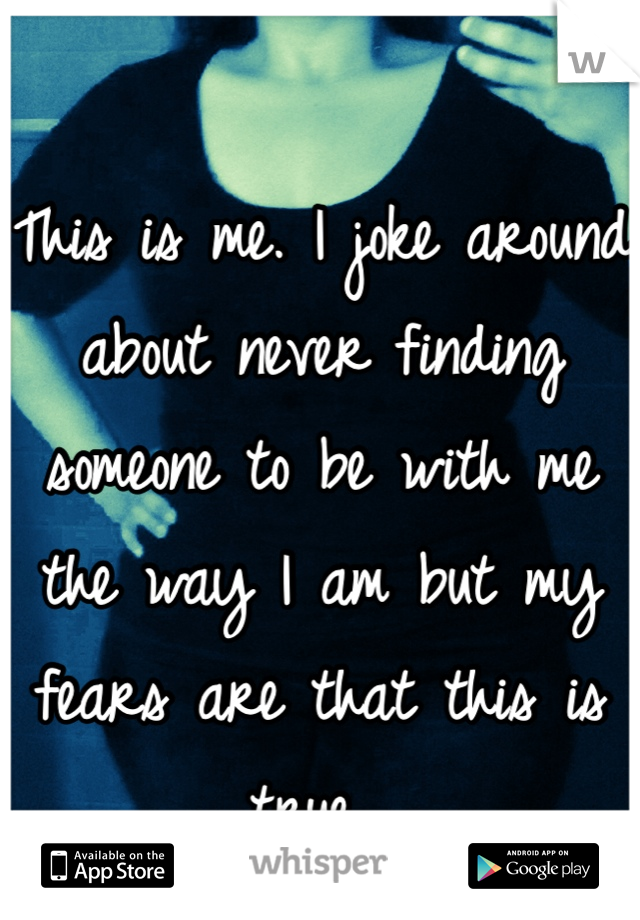 This is me. I joke around about never finding someone to be with me the way I am but my fears are that this is true...