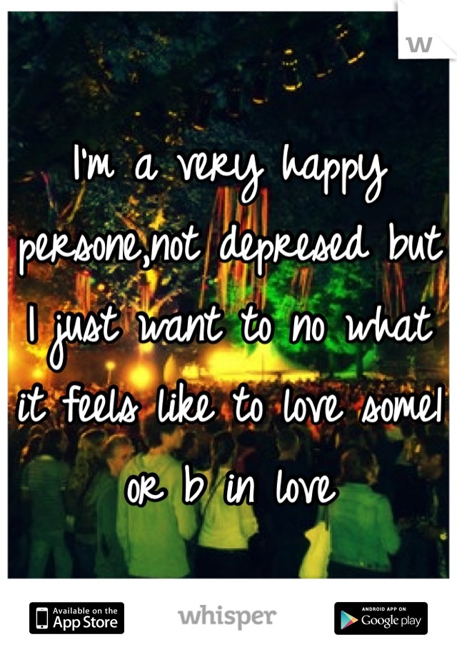 I'm a very happy persone,not depresed but I just want to no what it feels like to love some1 or b in love