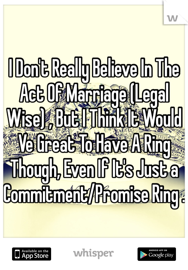 I Don't Really Believe In The Act Of Marriage (Legal Wise) , But I Think It Would Ve Great To Have A Ring Though, Even If It's Just a Commitment/Promise Ring .