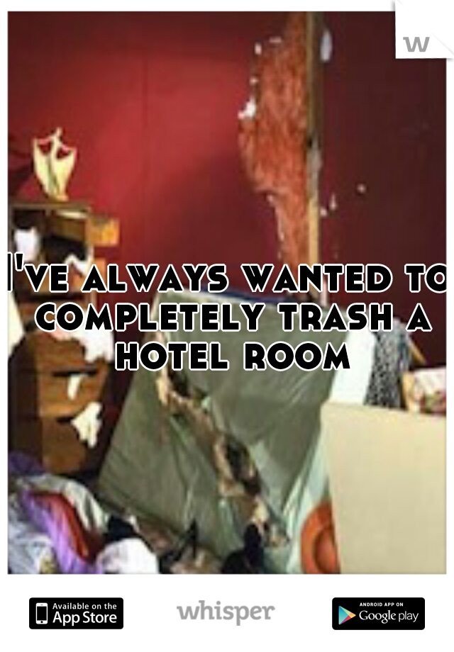I've always wanted to completely trash a hotel room