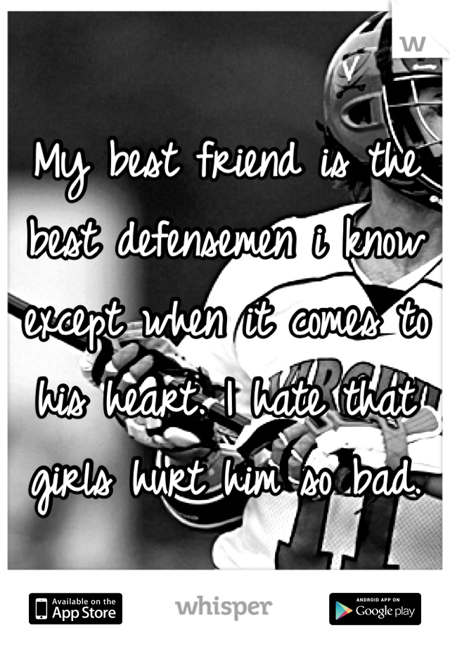 My best friend is the best defensemen i know except when it comes to his heart. I hate that girls hurt him so bad.