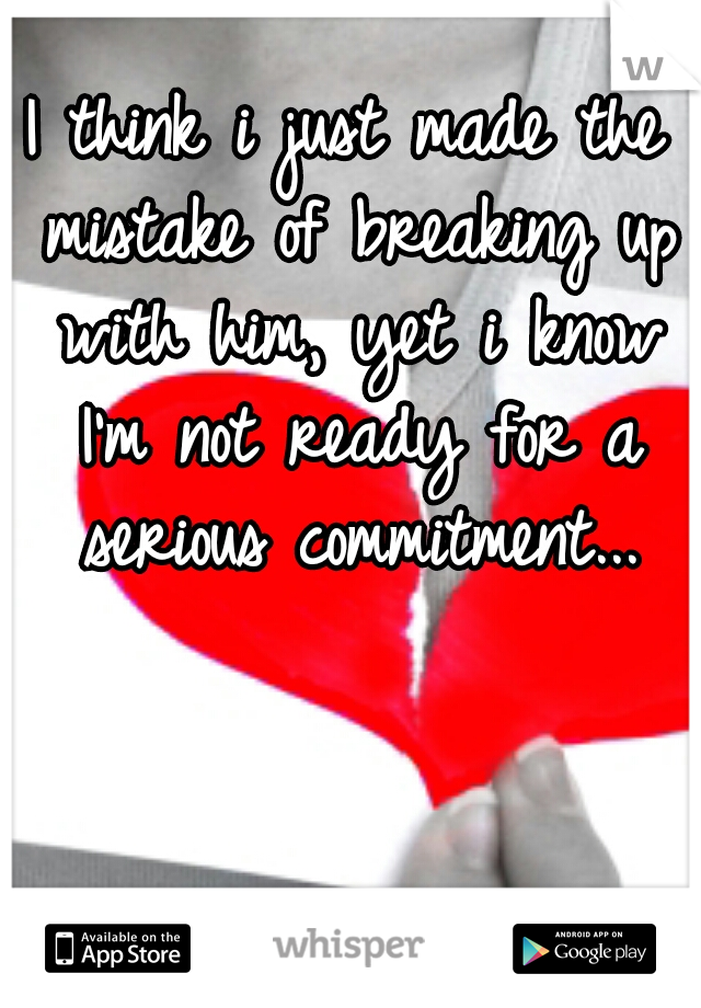 I think i just made the mistake of breaking up with him, yet i know I'm not ready for a serious commitment...