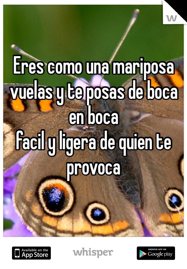 Eres como una mariposa vuelas y te posas de boca en boca facil y ligera de quien te provoca
