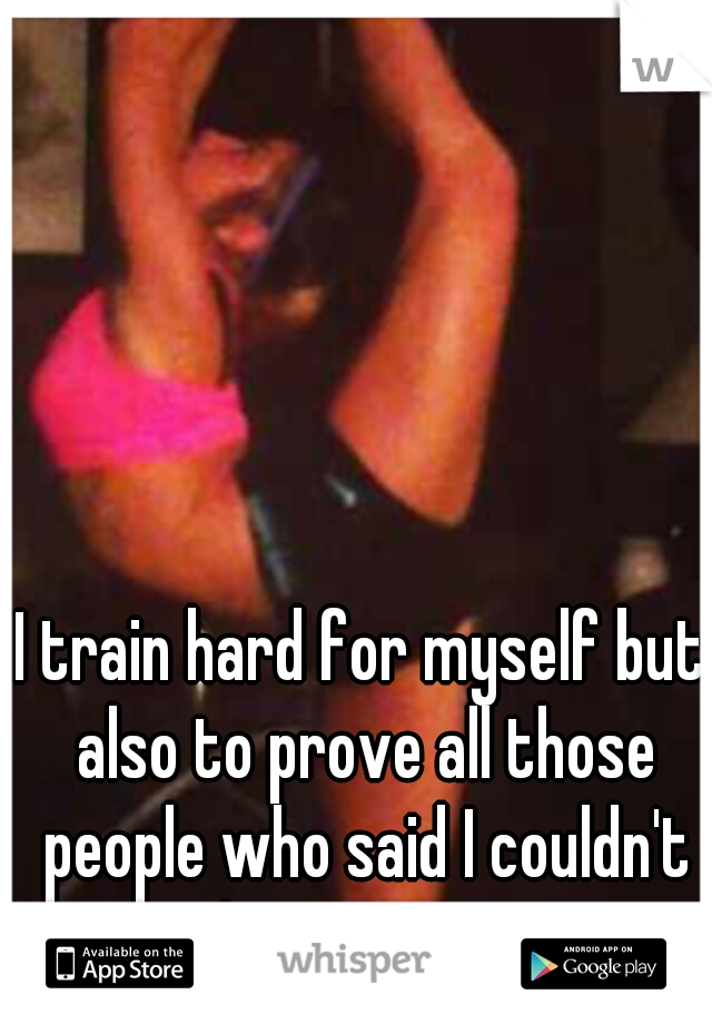 I train hard for myself but also to prove all those people who said I couldn't do it wrong.