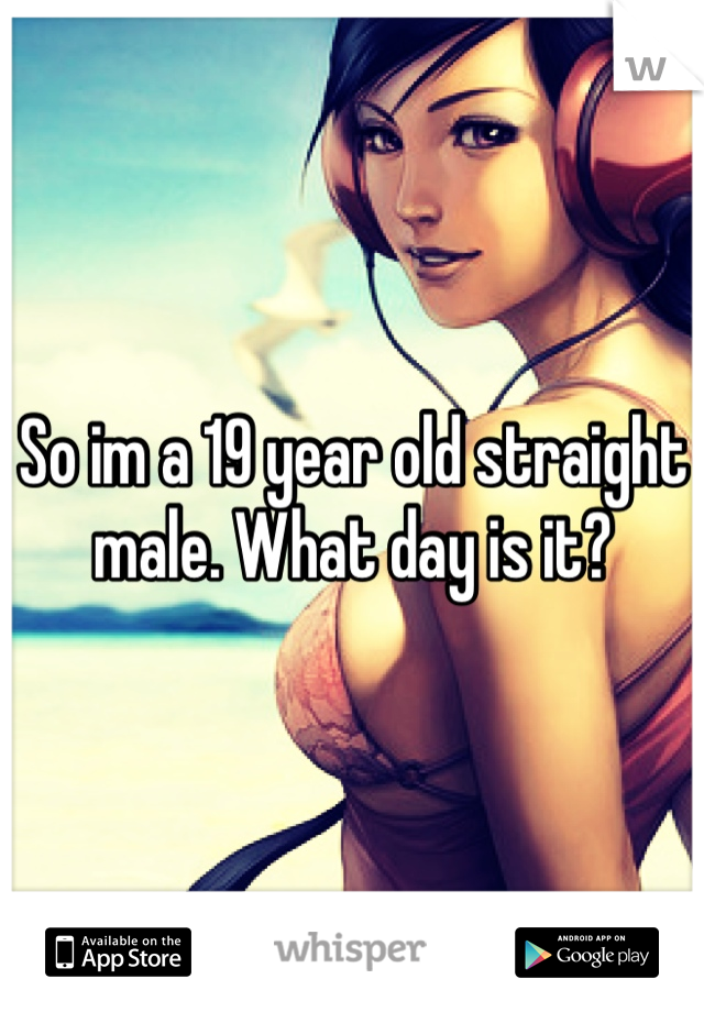 So im a 19 year old straight male. What day is it?