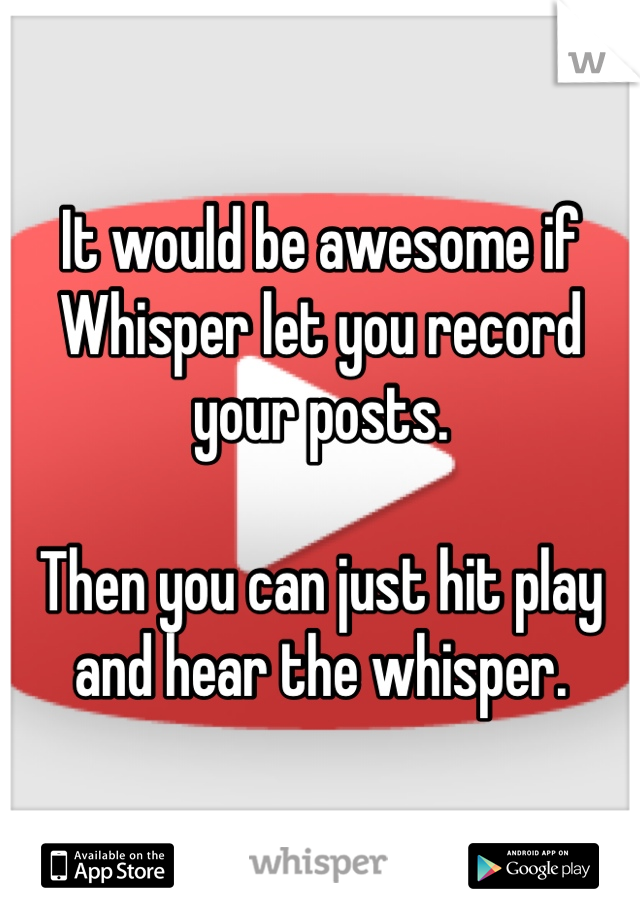 It would be awesome if Whisper let you record your posts.  Then you can just hit play and hear the whisper.