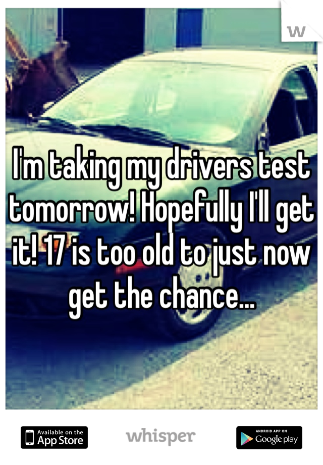 I'm taking my drivers test tomorrow! Hopefully I'll get it! 17 is too old to just now get the chance...