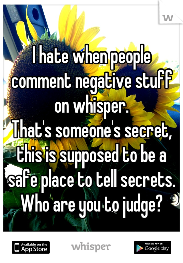 I hate when people comment negative stuff on whisper.  That's someone's secret, this is supposed to be a safe place to tell secrets.  Who are you to judge?