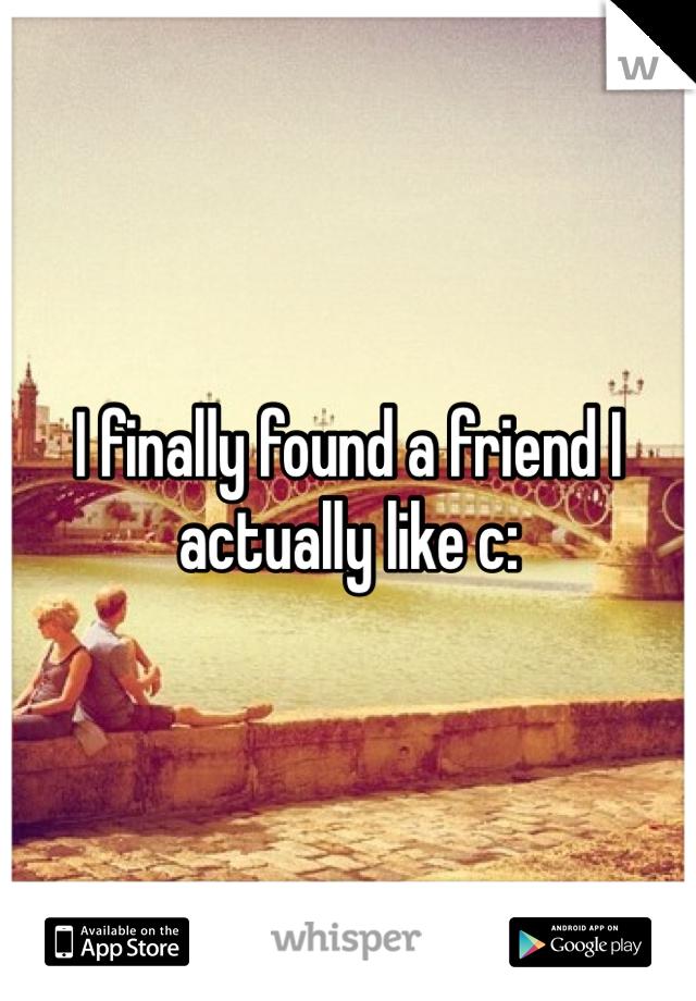 I finally found a friend I actually like c:
