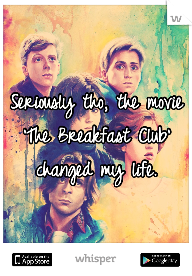 Seriously tho, the movie 'The Breakfast Club' changed my life.