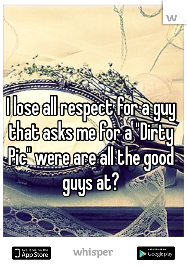 "I lose all respect for a guy that asks me for a ""Dirty Pic"" were are all the good guys at?"