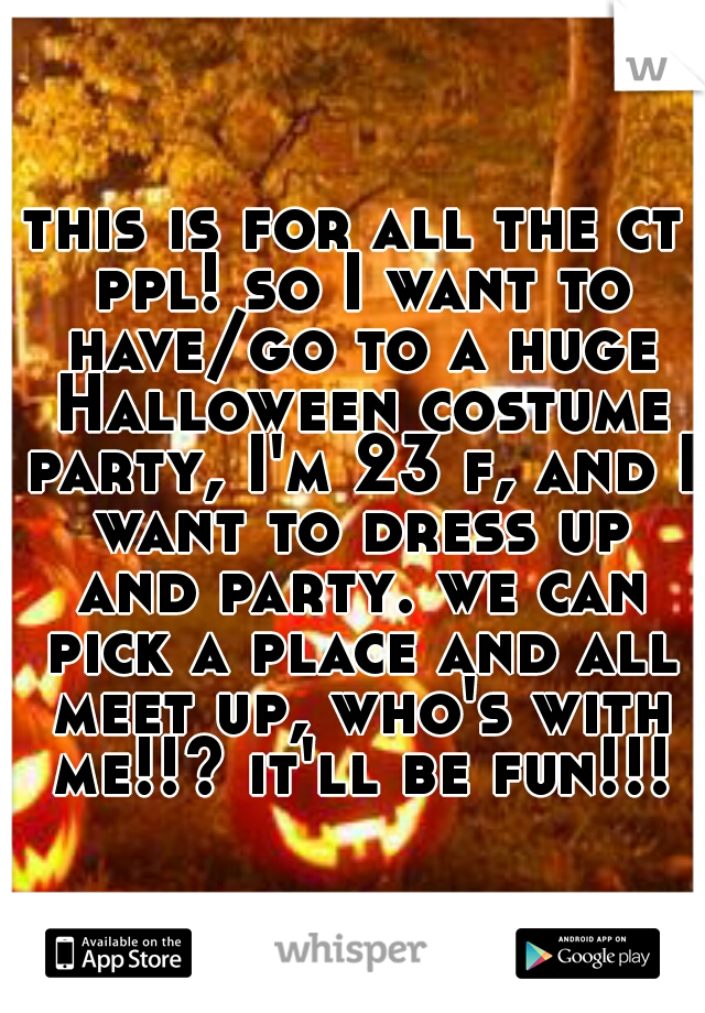 this is for all the ct ppl! so I want to have/go to a huge Halloween costume party, I'm 23 f, and I want to dress up and party. we can pick a place and all meet up, who's with me!!? it'll be fun!!!