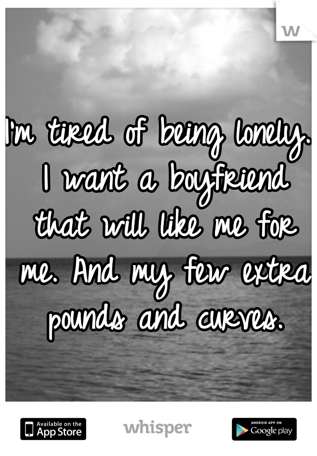 I'm tired of being lonely. I want a boyfriend that will like me for me. And my few extra pounds and curves.