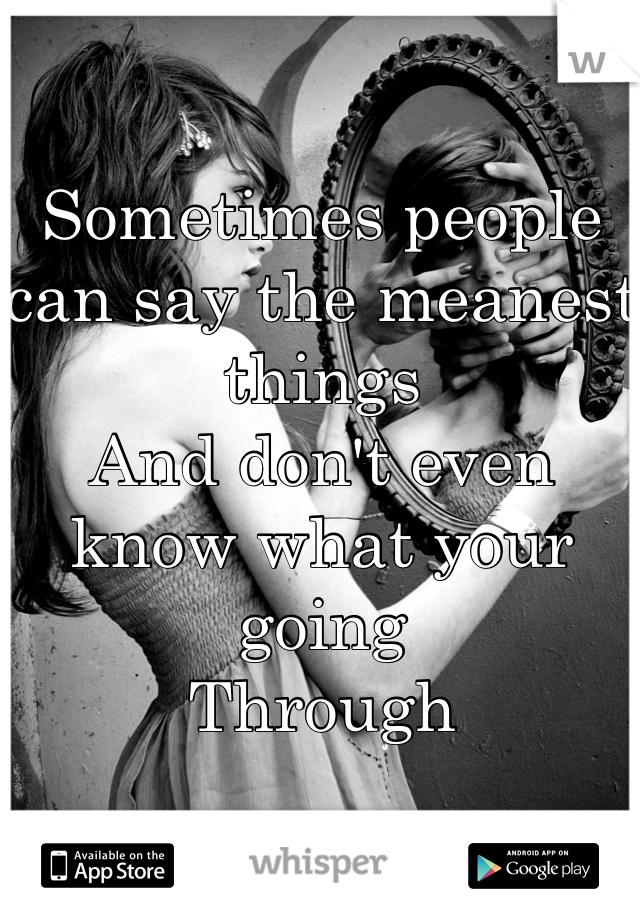 Sometimes people can say the meanest things And don't even know what your going Through