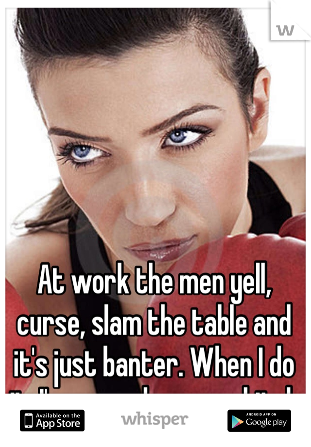 At work the men yell, curse, slam the table and it's just banter. When I do it, I'm a psycho crazy bitch
