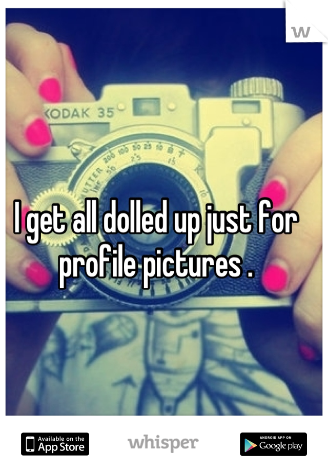 I get all dolled up just for profile pictures .