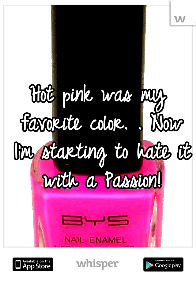 Hot pink was my favorite color. . Now I'm starting to hate it with a Passion!
