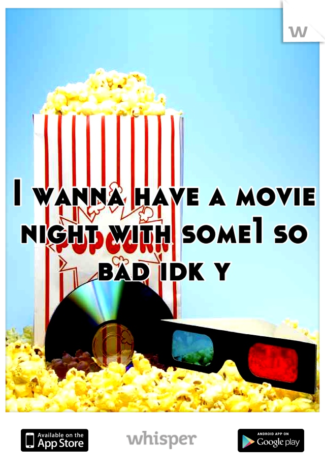 I wanna have a movie night with some1 so bad idk y