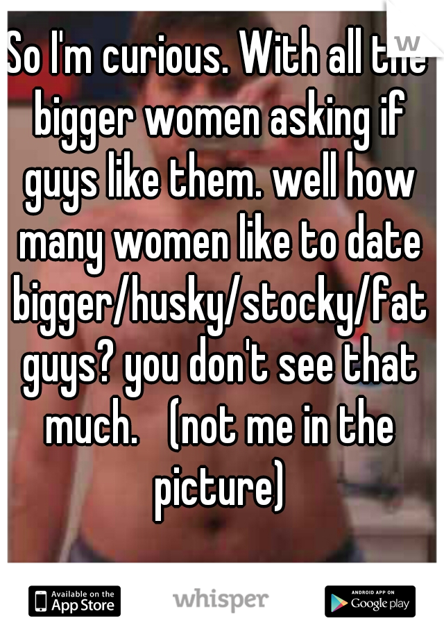 So I'm curious. With all the bigger women asking if guys like them. well how many women like to date bigger/husky/stocky/fat guys? you don't see that much.  (not me in the picture)