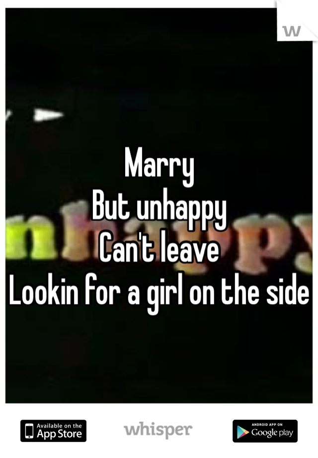 Marry  But unhappy  Can't leave  Lookin for a girl on the side