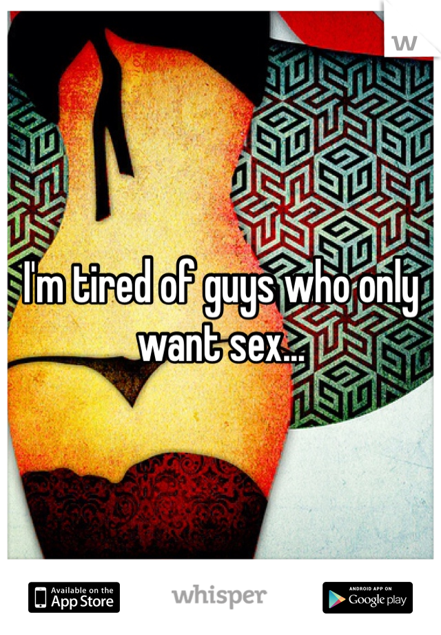 I'm tired of guys who only want sex...
