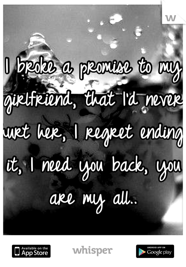I broke a promise to my girlfriend, that I'd never hurt her, I regret ending it, I need you back, you are my all..