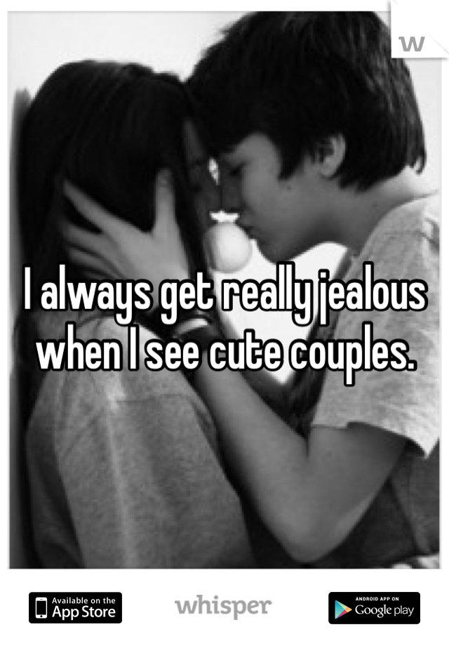 I always get really jealous when I see cute couples.
