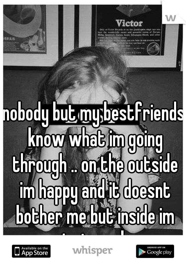 nobody but my bestfriends know what im going through .. on the outside im happy and it doesnt bother me but inside im just numb