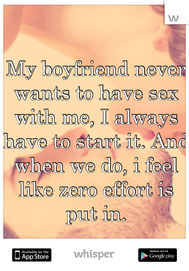 My boyfriend never wants to have sex with me, I always have to start it. And when we do, i feel like zero effort is put in.