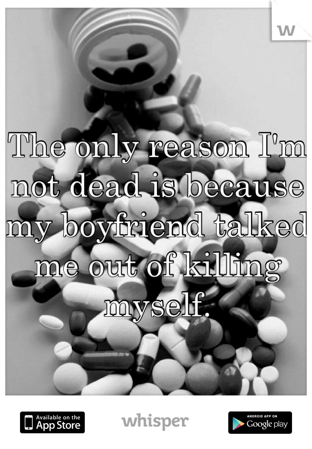 The only reason I'm not dead is because my boyfriend talked me out of killing myself.