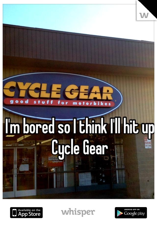 I'm bored so I think I'll hit up Cycle Gear