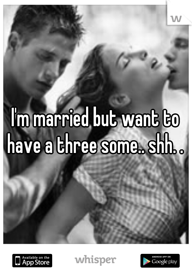 I'm married but want to have a three some.. shh. .