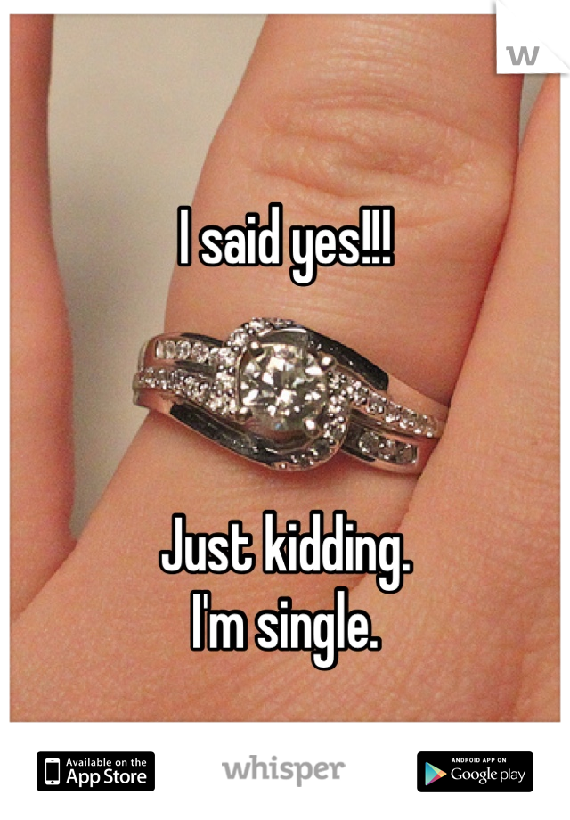 I said yes!!!    Just kidding.  I'm single.