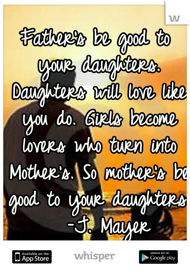 Father's be good to your daughters. Daughters will love like you do. Girls become lovers who turn into Mother's. So mother's be good to your daughters.  -J. Mayer