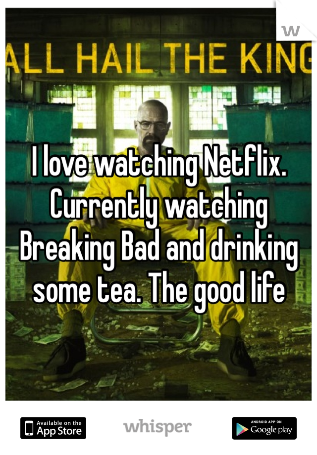 I love watching Netflix. Currently watching Breaking Bad and drinking some tea. The good life