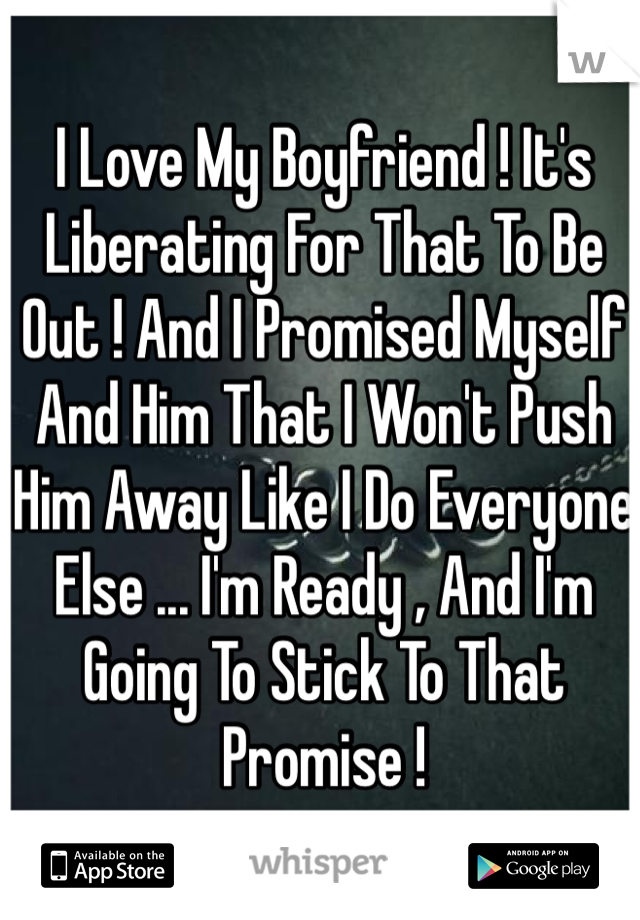 I Love My Boyfriend ! It's Liberating For That To Be Out ! And I Promised Myself And Him That I Won't Push Him Away Like I Do Everyone Else ... I'm Ready , And I'm Going To Stick To That Promise !