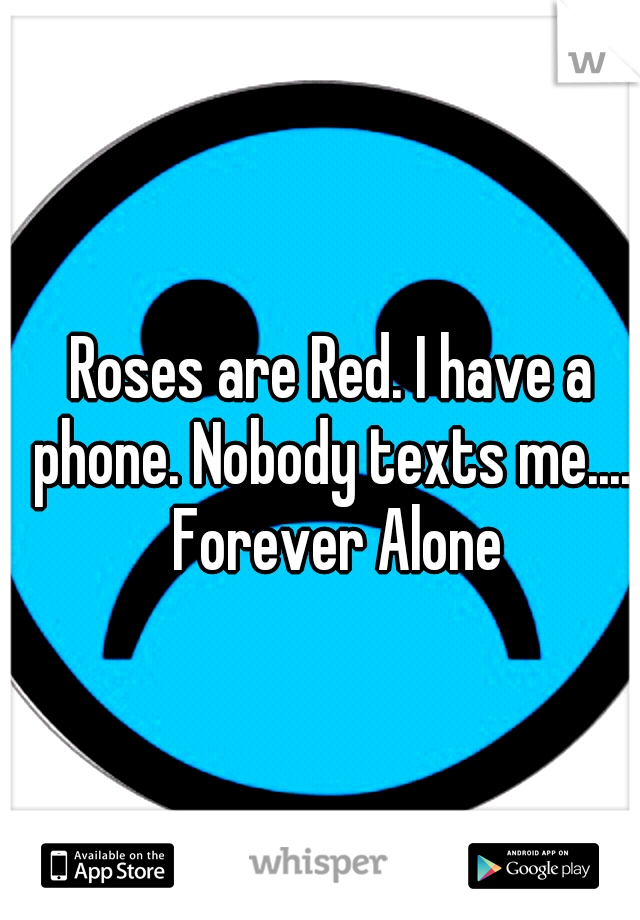 Roses are Red. I have a phone. Nobody texts me..... Forever Alone
