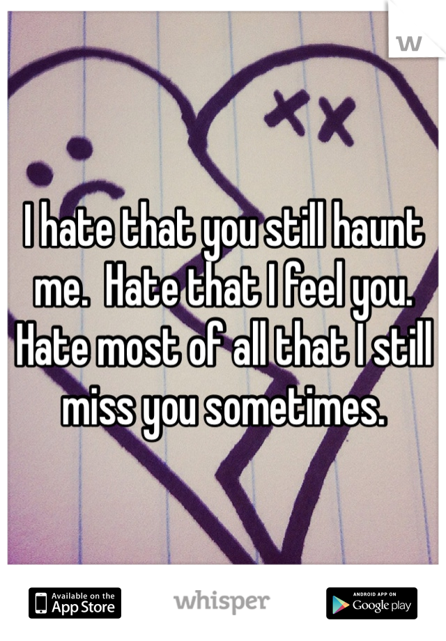 I hate that you still haunt me.  Hate that I feel you.  Hate most of all that I still miss you sometimes.