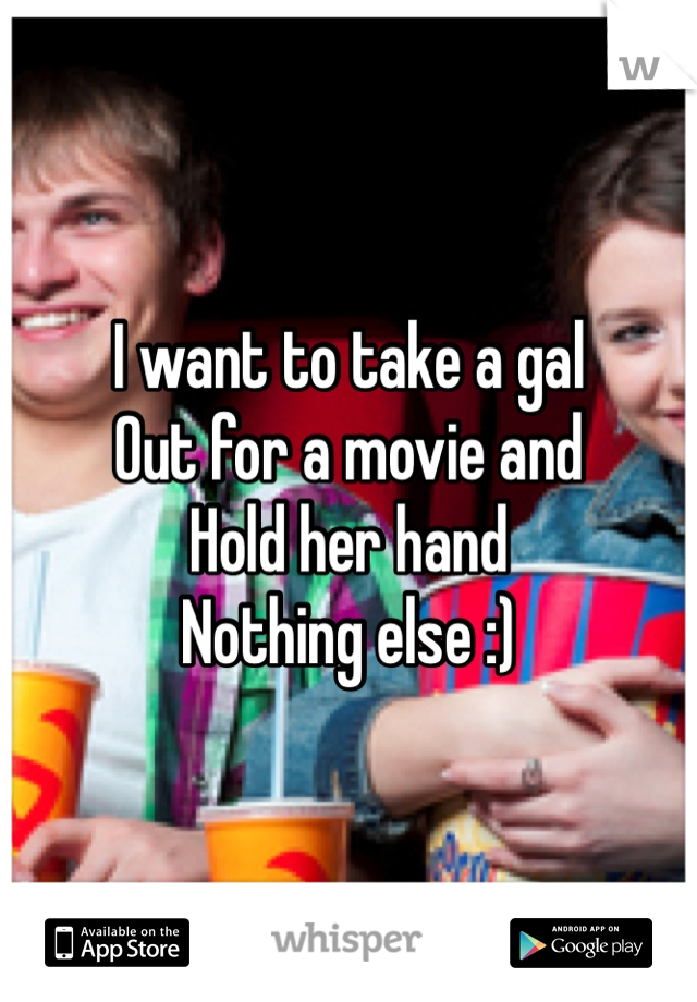 I want to take a gal Out for a movie and Hold her hand Nothing else :)
