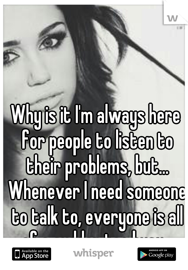 Why is it I'm always here for people to listen to their problems, but... Whenever I need someone to talk to, everyone is all of a sudden too busy...