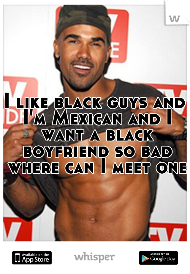 I like black guys and I'm Mexican and I want a black boyfriend so bad where can I meet one