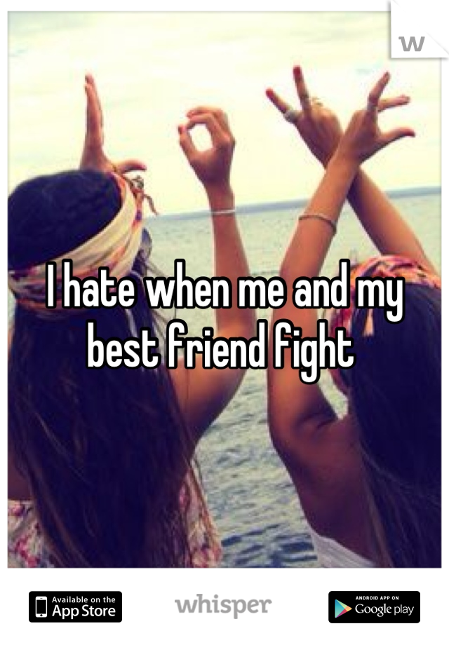 I hate when me and my best friend fight