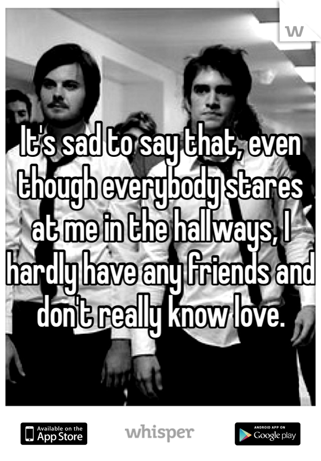 It's sad to say that, even though everybody stares at me in the hallways, I hardly have any friends and don't really know love.