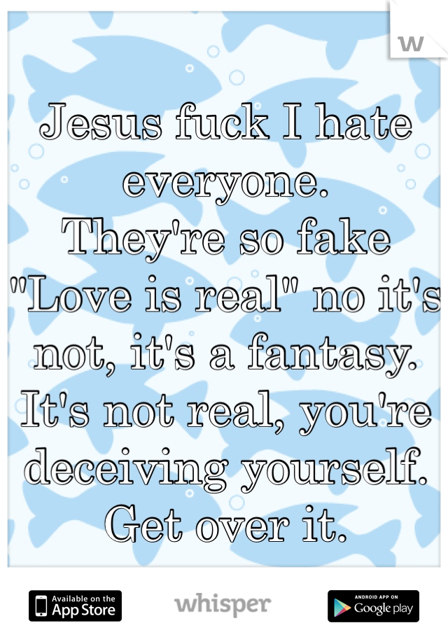 "Jesus fuck I hate everyone.  They're so fake ""Love is real"" no it's not, it's a fantasy.  It's not real, you're deceiving yourself. Get over it."