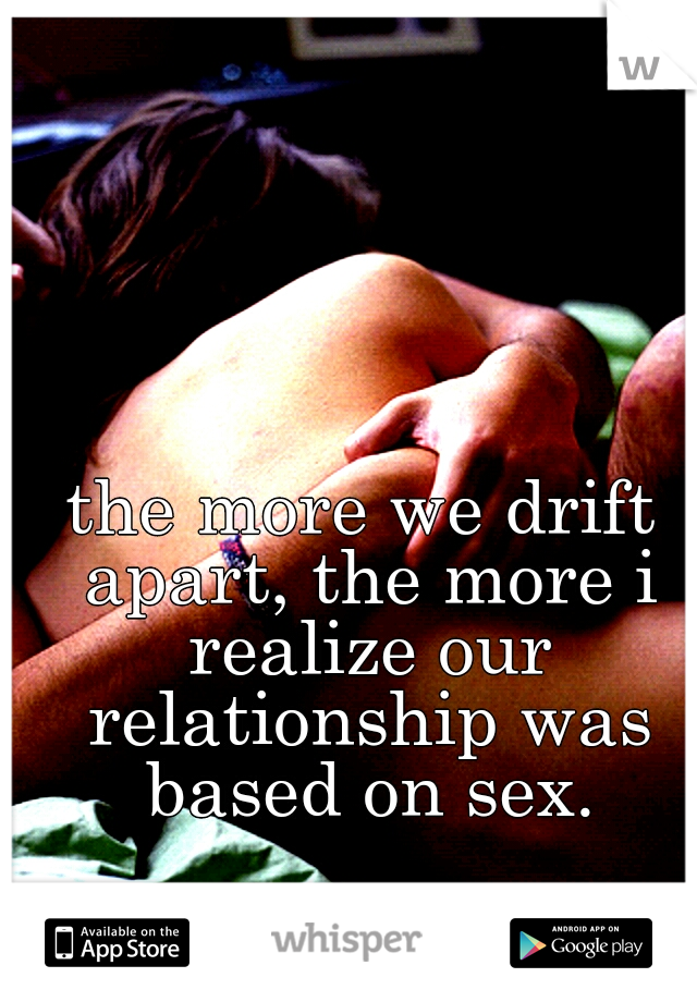 the more we drift apart, the more i realize our relationship was based on sex.