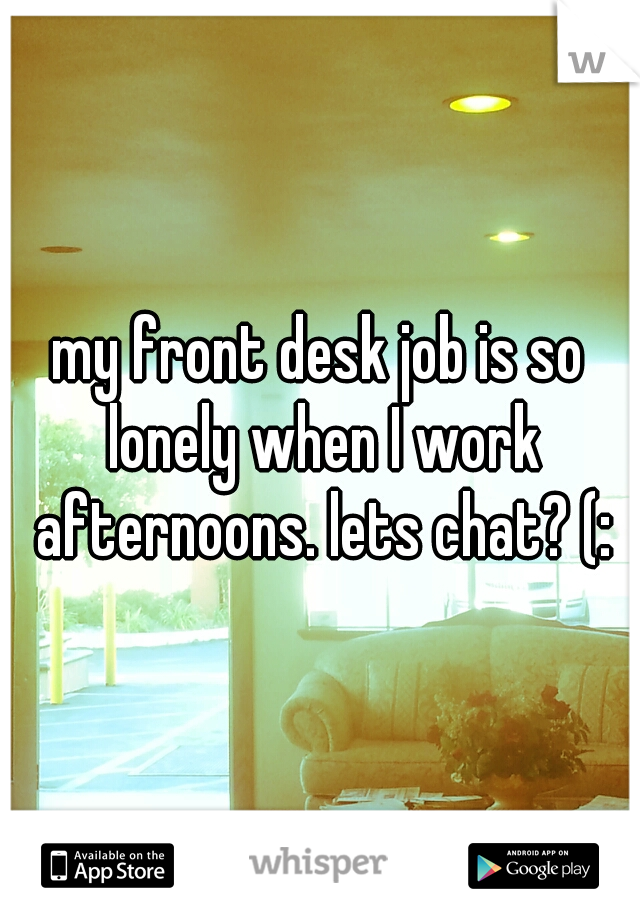 my front desk job is so lonely when I work afternoons. lets chat? (: