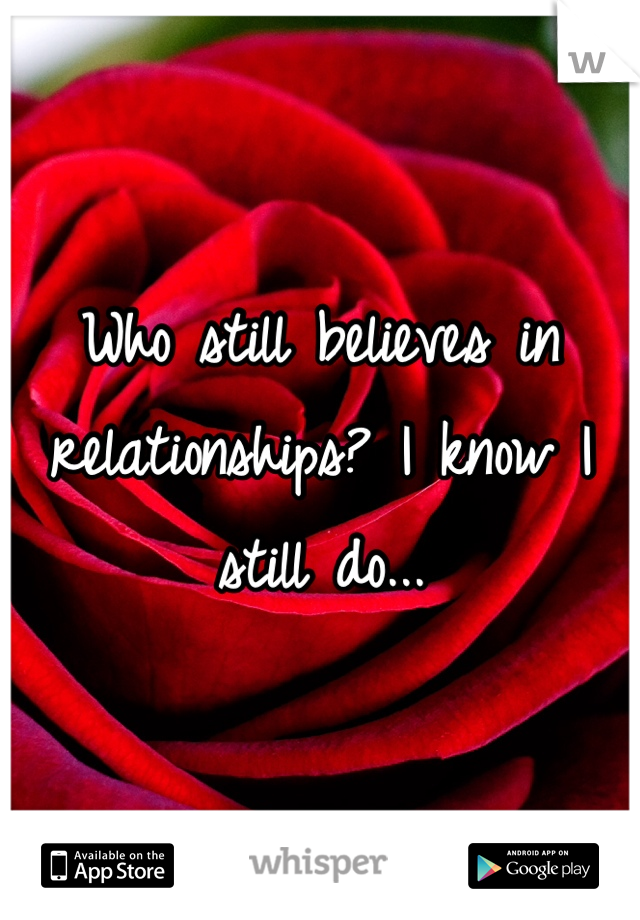 Who still believes in relationships? I know I still do...